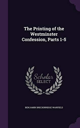 The Printing of the Westminster Confession, Parts: Benjamin Breckinridge Warfield