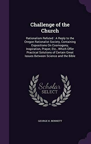 9781356767878: Challenge of the Church: Rationalism Refuted: A Reply to the Oregon Rationalist Society, Containing Expositions on Cosmogony, Inspiration, Prayer, ... Great Issues Between Science and the Bible