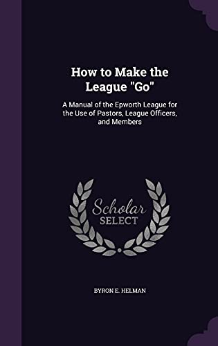 9781356798902: How to Make the League Go: A Manual of the Epworth League for the Use of Pastors, League Officers, and Members