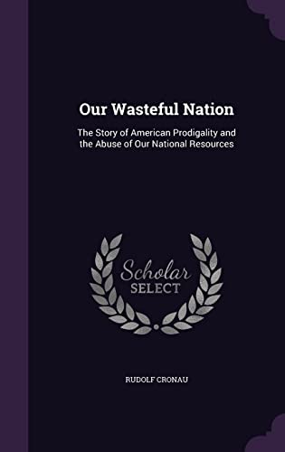 9781356809974: Our Wasteful Nation: The Story of American Prodigality and the Abuse of Our National Resources