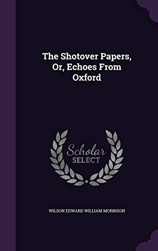 The Shotover Papers, Or, Echoes from Oxford: Wilson Edward William