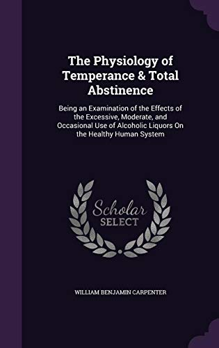 9781356819461: The Physiology of Temperance & Total Abstinence: Being an Examination of the Effects of the Excessive, Moderate, and Occasional Use of Alcoholic Liquors on the Healthy Human System