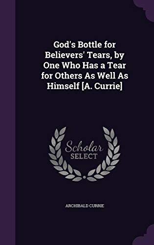 9781356844722: God's Bottle for Believers' Tears, by One Who Has a Tear for Others as Well as Himself [A. Currie]