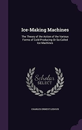9781356852307: Ice-Making Machines: The Theory of the Action of the Various Forms of Cold-Producing or So-Called Ice Machines