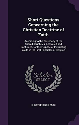 9781356879274: Short Questions Concerning the Christian Doctrine of Faith: According to the Testimony of the Sacred Scriptures, Answered and Confirmed. for the ... Youth in the First Principles of Religion