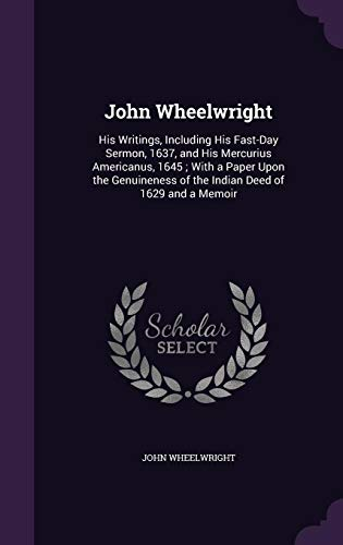 9781356908707: John Wheelwright: His Writings, Including His Fast-Day Sermon, 1637, and His Mercurius Americanus, 1645; With a Paper Upon the Genuineness of the Indian Deed of 1629 and a Memoir