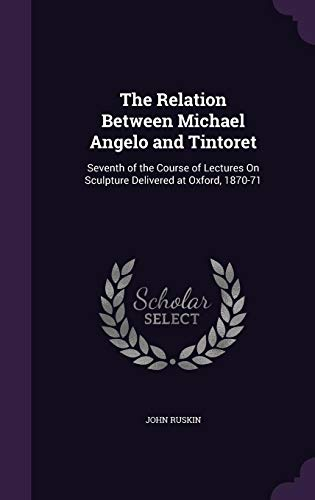 9781356943944: The Relation Between Michael Angelo and Tintoret: Seventh of the Course of Lectures on Sculpture Delivered at Oxford, 1870-71