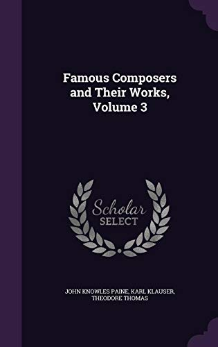 Famous Composers and Their Works, Volume 3: John Knowles Paine,