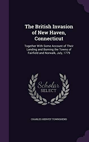 9781356969210: The British Invasion of New Haven, Connecticut: Together with Some Account of Their Landing and Burning the Towns of Fairfield and Norwalk, July, 1779