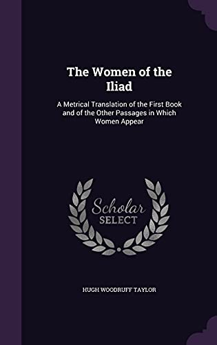 9781356984473: The Women of the Iliad: A Metrical Translation of the First Book and of the Other Passages in Which Women Appear
