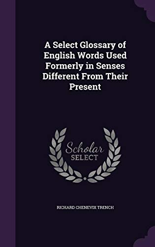 9781356987962: A Select Glossary of English Words Used Formerly in Senses Different from Their Present