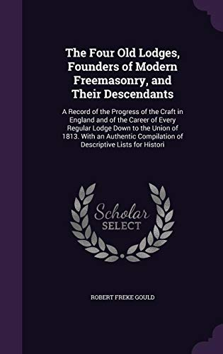 9781356993260: The Four Old Lodges, Founders of Modern Freemasonry, and Their Descendants: A Record of the Progress of the Craft in England and of the Career of ... Compilation of Descriptive Lists for Histori