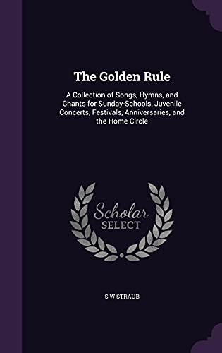 9781357002138: The Golden Rule: A Collection of Songs, Hymns, and Chants for Sunday-Schools, Juvenile Concerts, Festivals, Anniversaries, and the Home Circle