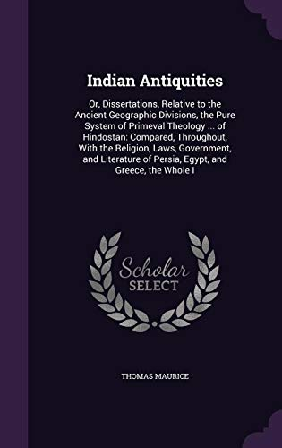 9781357003180: Indian Antiquities: Or, Dissertations, Relative to the Ancient Geographic Divisions, the Pure System of Primeval Theology ... of Hindostan: Compared, ... of Persia, Egypt, and Greece, the Whole I
