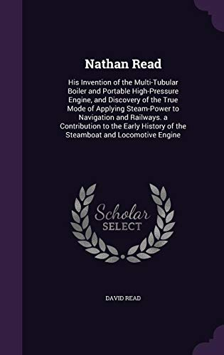 9781357006198: Nathan Read: His Invention of the Multi-Tubular Boiler and Portable High-Pressure Engine, and Discovery of the True Mode of Applying Steam-Power to ... of the Steamboat and Locomotive Engine