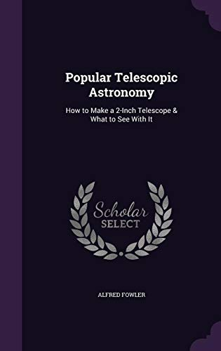 Popular Telescopic Astronomy: How to Make a: Alfred Fowler