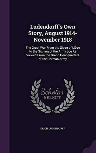 9781357061838: Ludendorff's Own Story, August 1914-November 1918: The Great War From the Siege of Liège to the Signing of the Armistice As Viewed From the Grand Headquarters of the German Army