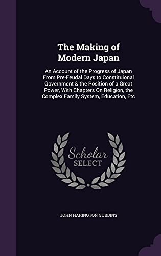 9781357068349: The Making of Modern Japan: An Account of the Progress of Japan from Pre-Feudal Days to Constituional Government & the Position of a Great Power, with ... the Complex Family System, Education, Etc