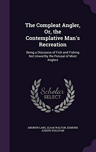 The Compleat Angler, Or, the Contemplative Man's Recreation: Being a Discourse of Fish and ...