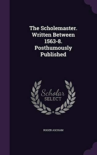 9781357134693: The Scholemaster. Written Between 1563-8. Posthumously Published