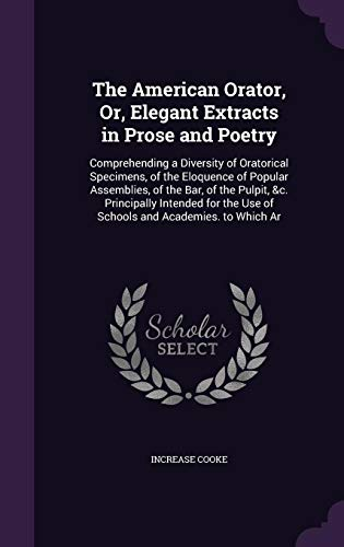 9781357135638: The American Orator, Or, Elegant Extracts in Prose and Poetry: Comprehending a Diversity of Oratorical Specimens, of the Eloquence of Popular ... the Use of Schools and Academies. to Which AR