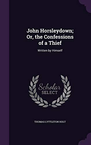 John Horsleydown; Or, the Confessions of a: Thomas Lyttleton Holt