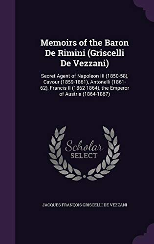 9781357148867: Memoirs of the Baron de Rimini (Griscelli de Vezzani): Secret Agent of Napoleon III (1850-58), Cavour (1859-1861), Antonelli (1861-62), Francis II (1862-1864), the Emperor of Austria (1864-1867)