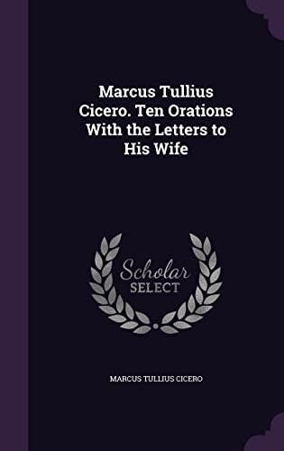 Marcus Tullius Cicero. Ten Orations with the: Marcus Tullius Cicero