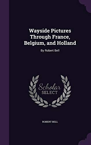 Wayside Pictures Through France, Belgium, and Holland: By Robert Bell