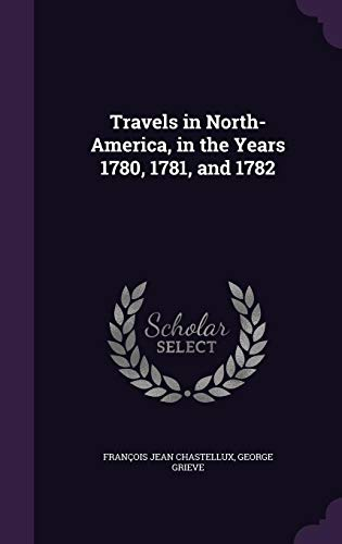 Travels in North-America, in the Years 1780, 1781, and 1782: Chastellux, Francois Jean, Grieve, ...