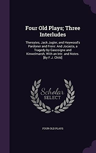 Four Old Plays; Three Interludes: Thersytes, Jack: Four Old Plays