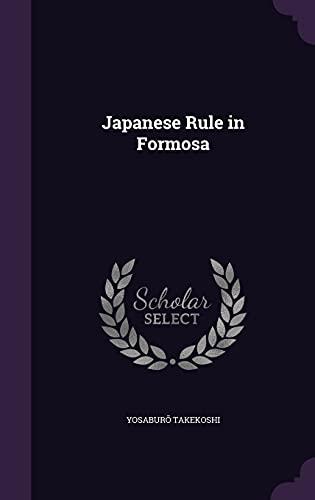 Japanese Rule in Formosa (Hardback): Yosaburo Takekoshi
