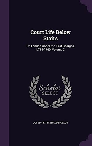 Court Life Below Stairs: Or, London Under the First Georges, L714-1760, Volume 3 (Hardback) - Joseph Fitzgerald Molloy