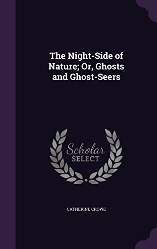 The Night-Side of Nature; Or, Ghosts and Ghost-Seers: Catherine Crowe
