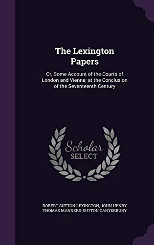 9781357380540: The Lexington Papers: Or, Some Account of the Courts of London and Vienna; at the Conclusion of the Seventeenth Century