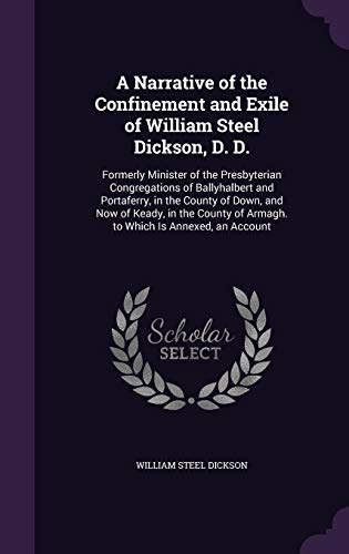 9781357392369: A Narrative of the Confinement and Exile of William Steel Dickson, D. D.: Formerly Minister of the Presbyterian Congregations of Ballyhalbert and ... of Armagh. to Which Is Annexed, an Account