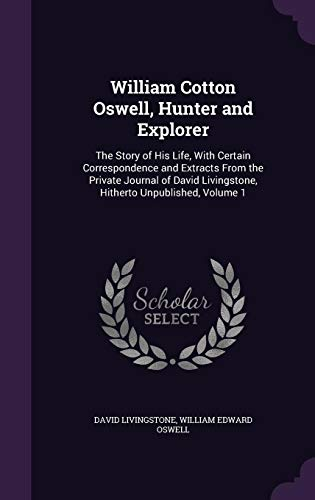 9781357413439: William Cotton Oswell, Hunter and Explorer: The Story of His Life, with Certain Correspondence and Extracts from the Private Journal of David Livingstone, Hitherto Unpublished, Volume 1