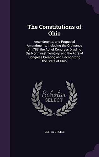 9781357415167: The Constitutions of Ohio: Amendments, and Proposed Amendments, Including the Ordinance of 1787, the Act of Congress Dividing the Northwest Territory. Creating and Recognizing the State of Ohio