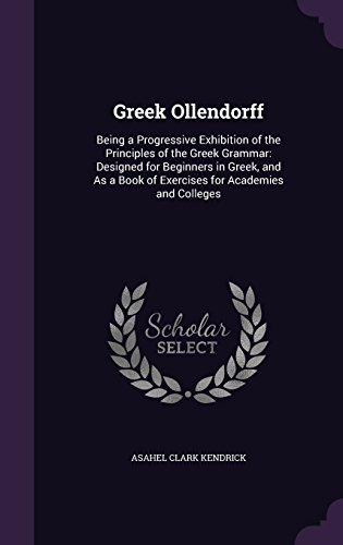 9781357476007: Greek Ollendorff: Being a Progressive Exhibition of the Principles of the Greek Grammar: Designed for Beginners in Greek, and as a Book of Exercises for Academies and Colleges