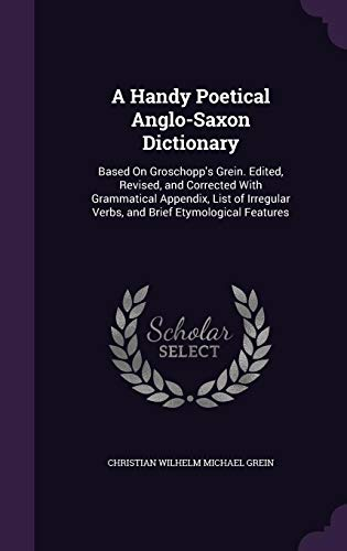 9781357500542: A Handy Poetical Anglo-Saxon Dictionary: Based on Groschopp's Grein. Edited, Revised, and Corrected with Grammatical Appendix, List of Irregular Verbs, and Brief Etymological Features