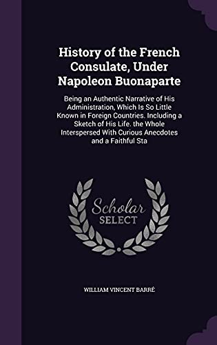 9781357512538: History of the French Consulate, Under Napoleon Buonaparte: Being an Authentic Narrative of His Administration, Which Is So Little Known in Foreign ... with Curious Anecdotes and a Faithful Sta