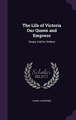 The Life of Victoria Our Queen and: Laura Valentine