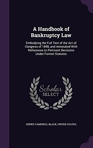 9781357556402: A Handbook of Bankruptcy Law: Embodying the Full Text of the Act of Congress of 1898, and Annotated with References to Pertinent Decisions Under Former Statutes