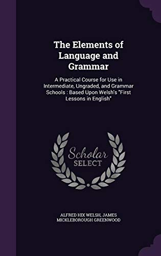 9781357577865: The Elements of Language and Grammar: A Practical Course for Use in Intermediate, Ungraded, and Grammar Schools: Based Upon Welsh's First Lessons in English