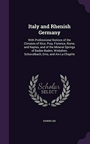 9781357732325: Italy and Rhenish Germany: With Professional Notices of the Climates of Nice, Pisa, Florence, Rome, and Naples, and of the Mineral Springs of Schuvalbach, Ems, and Aix-La Chaplile