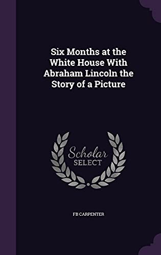 9781357752156: Six Months at the White House with Abraham Lincoln the Story of a Picture