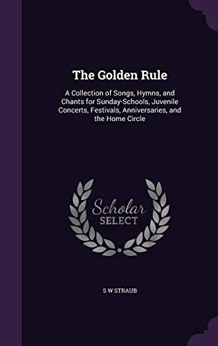 9781357815431: The Golden Rule: A Collection of Songs, Hymns, and Chants for Sunday-Schools, Juvenile Concerts, Festivals, Anniversaries, and the Home Circle