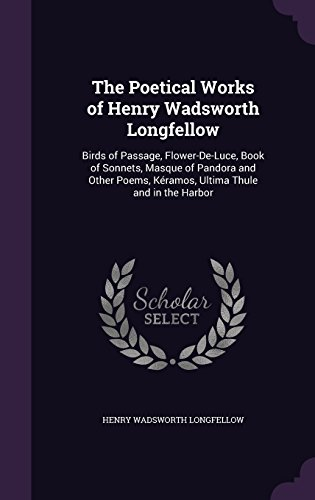 9781357826956: The Poetical Works of Henry Wadsworth Longfellow: Birds of Passage, Flower-De-Luce, Book of Sonnets, Masque of Pandora and Other Poems, Kéramos, Ultima Thule and in the Harbor