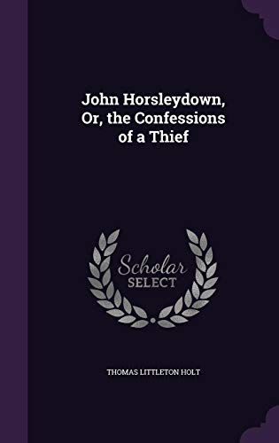 John Horsleydown, Or, the Confessions of a: Thomas Littleton Holt