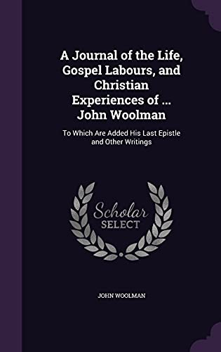 9781357852559: A Journal of the Life, Gospel Labours, and Christian Experiences of ... John Woolman: To Which Are Added His Last Epistle and Other Writings